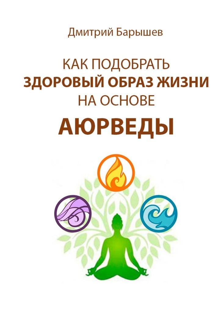 Дмитрий Барышев Как подобрать здоровый образ жизни на основе аюрведы