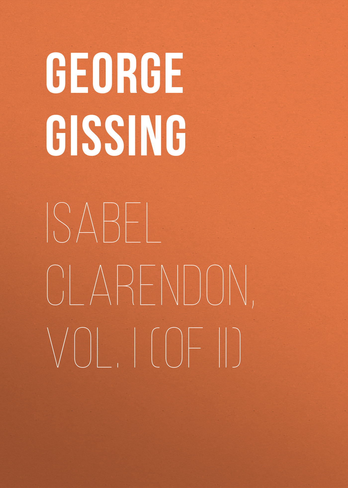 George Gissing Isabel Clarendon, Vol. I (of II) фрэнсис бэкон the works of francis bacon volume 1 german edition