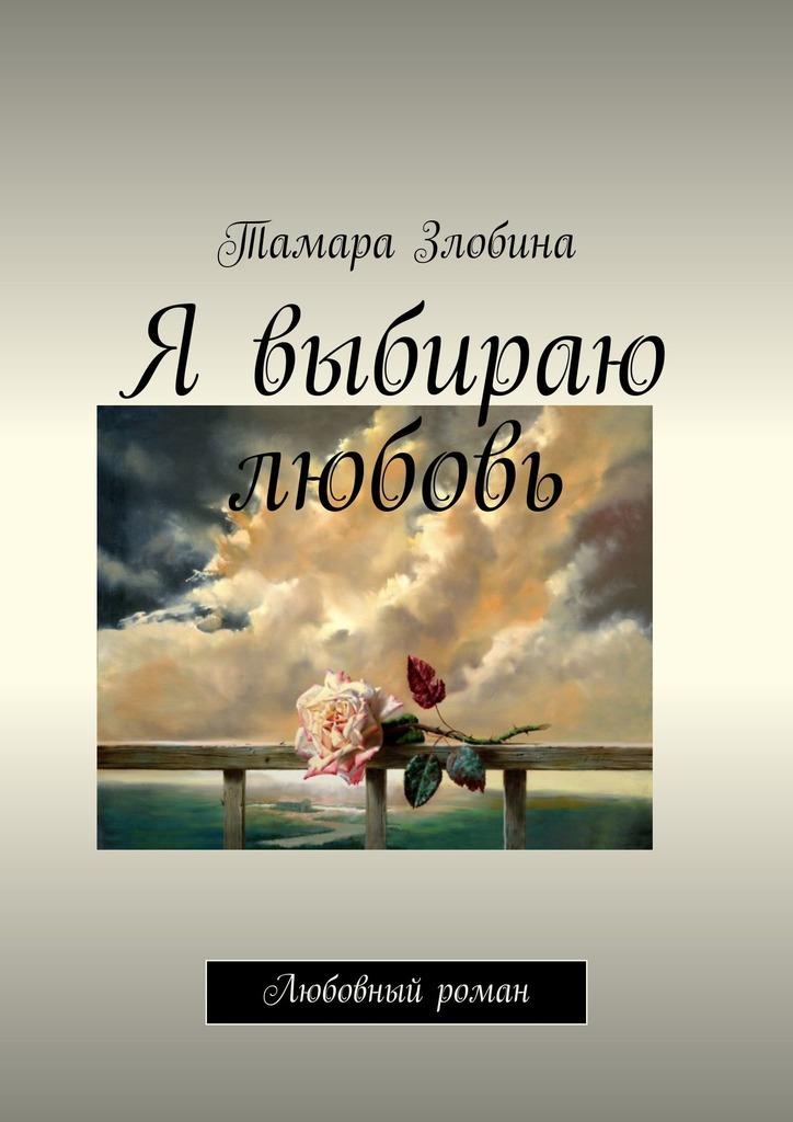 Тамара Злобина Я выбираю любовь. Любовный роман для мать одиночке какие выготние условия есть узбекистане
