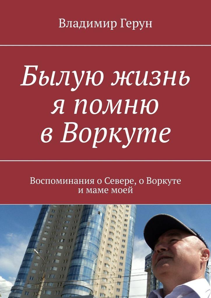 Владимир Герун Былую жизнь я помню в Воркуте. Воспоминания о Севере, о Воркуте и маме моей