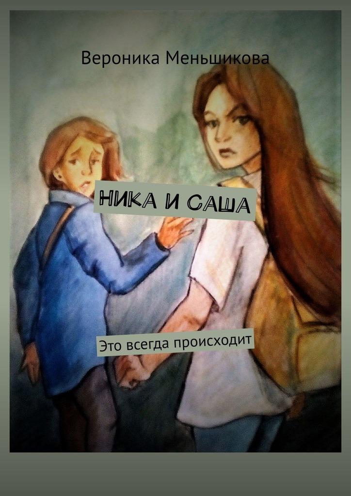 Вероника Сергеевна Меньшикова Ника иСаша. Это всегда происходит вероника сергеевна меньшикова ника и