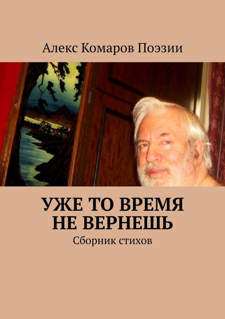 Алекс Комаров Поэзии Уже то время не вернешь. Сборник стихов цена и фото