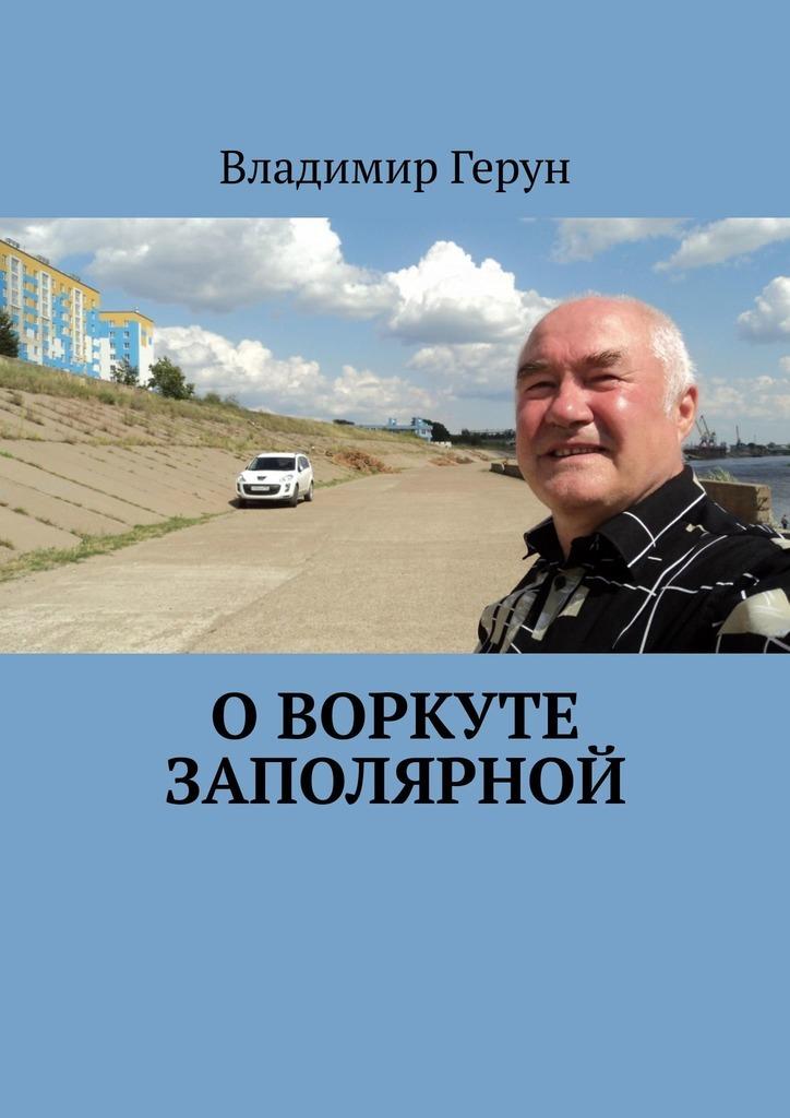 Владимир Герун О Воркуте заполярной