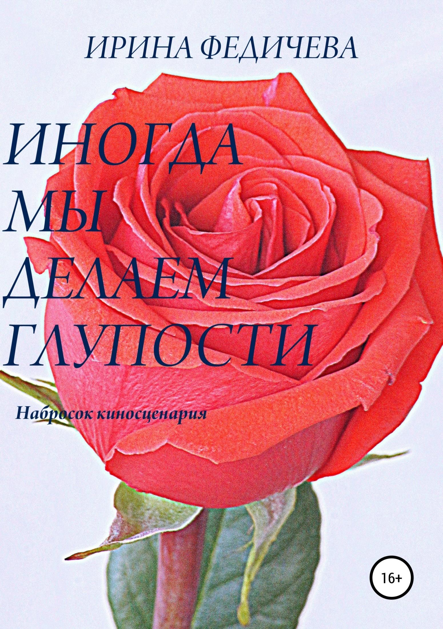 Фото - Ирина Викторовна Федичева Иногда мы делаем глупости ирина федичева придуманная жизнь роман