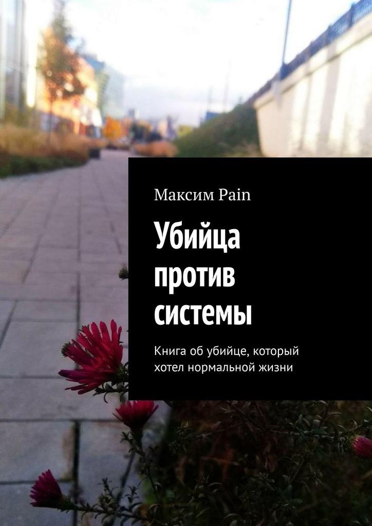 Максим Андреевич Pain Убийца против системы. Книга об убийце, который хотел нормальной жизни