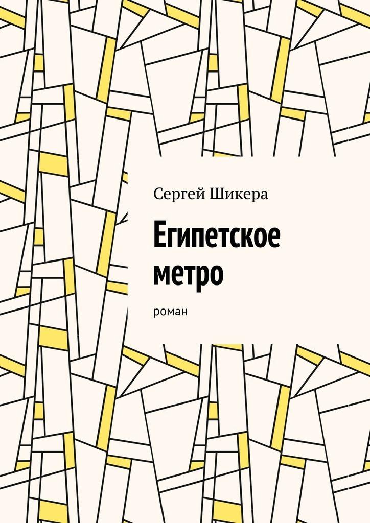 Сергей Шикера Египетское метро. Роман