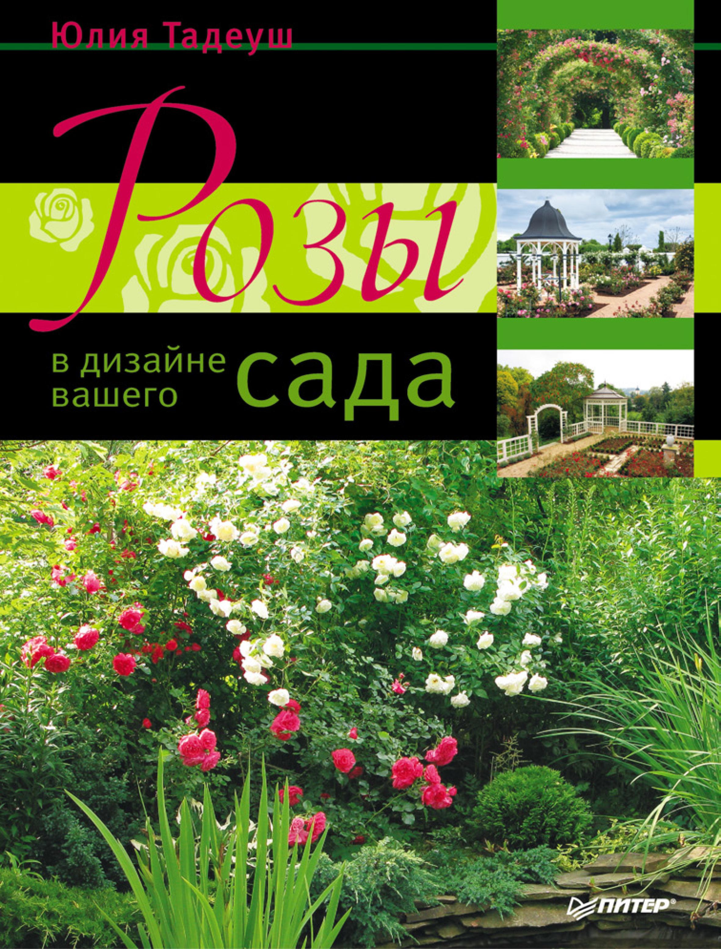 Юлия Тадеуш Розы в дизайне вашего сада дарья князева лучшие цветы для вашего сада