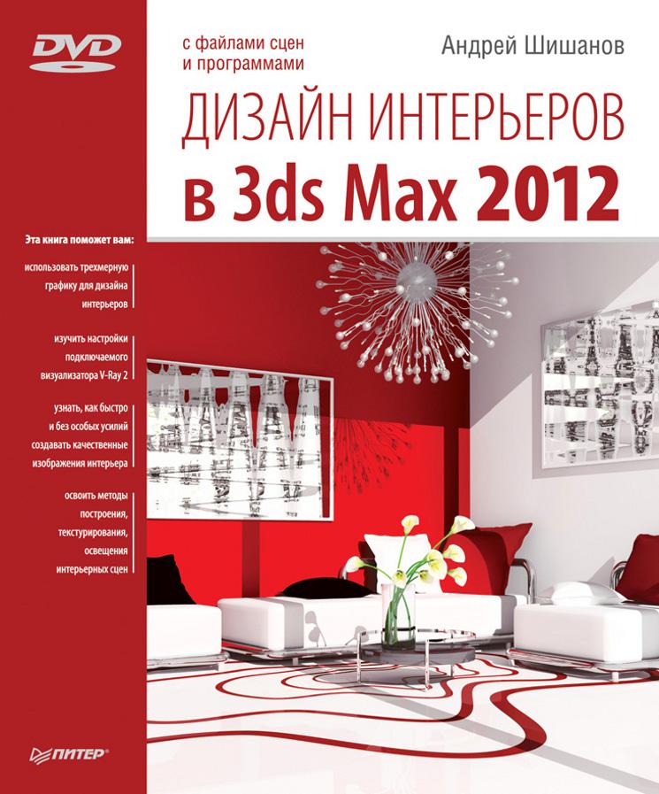 Андрей Шишанов Дизайн интерьеров в 3ds Max 2012 ландшафтный дизайн и экстерьер в 3ds max dvd