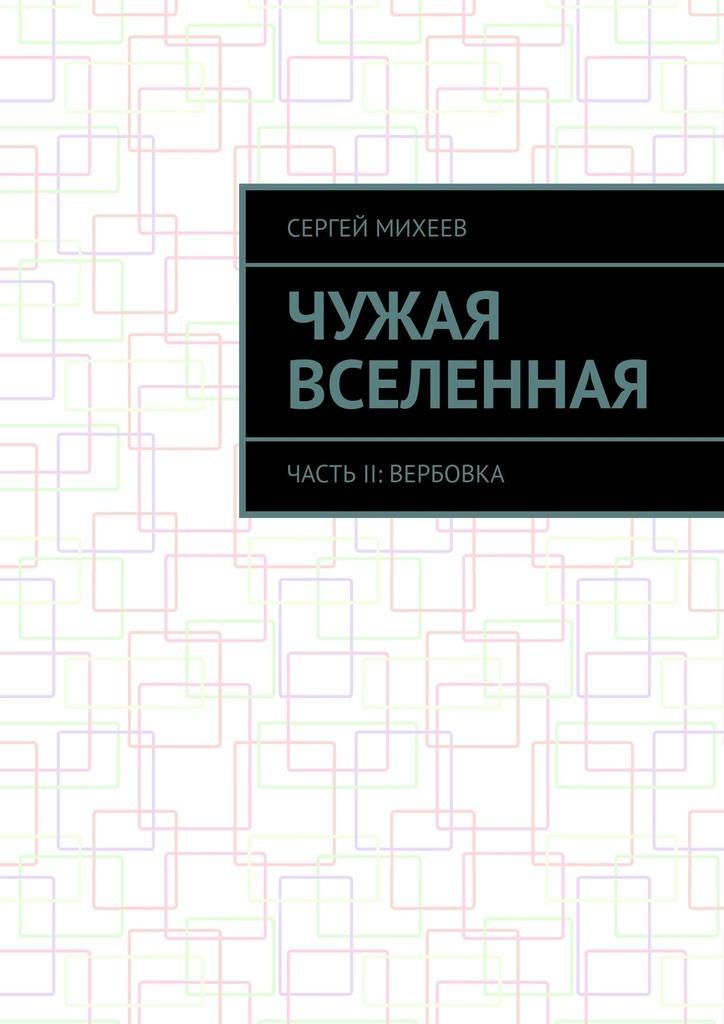 Сергей Михеев Чужая вселенная. Часть II: Вербовка цена