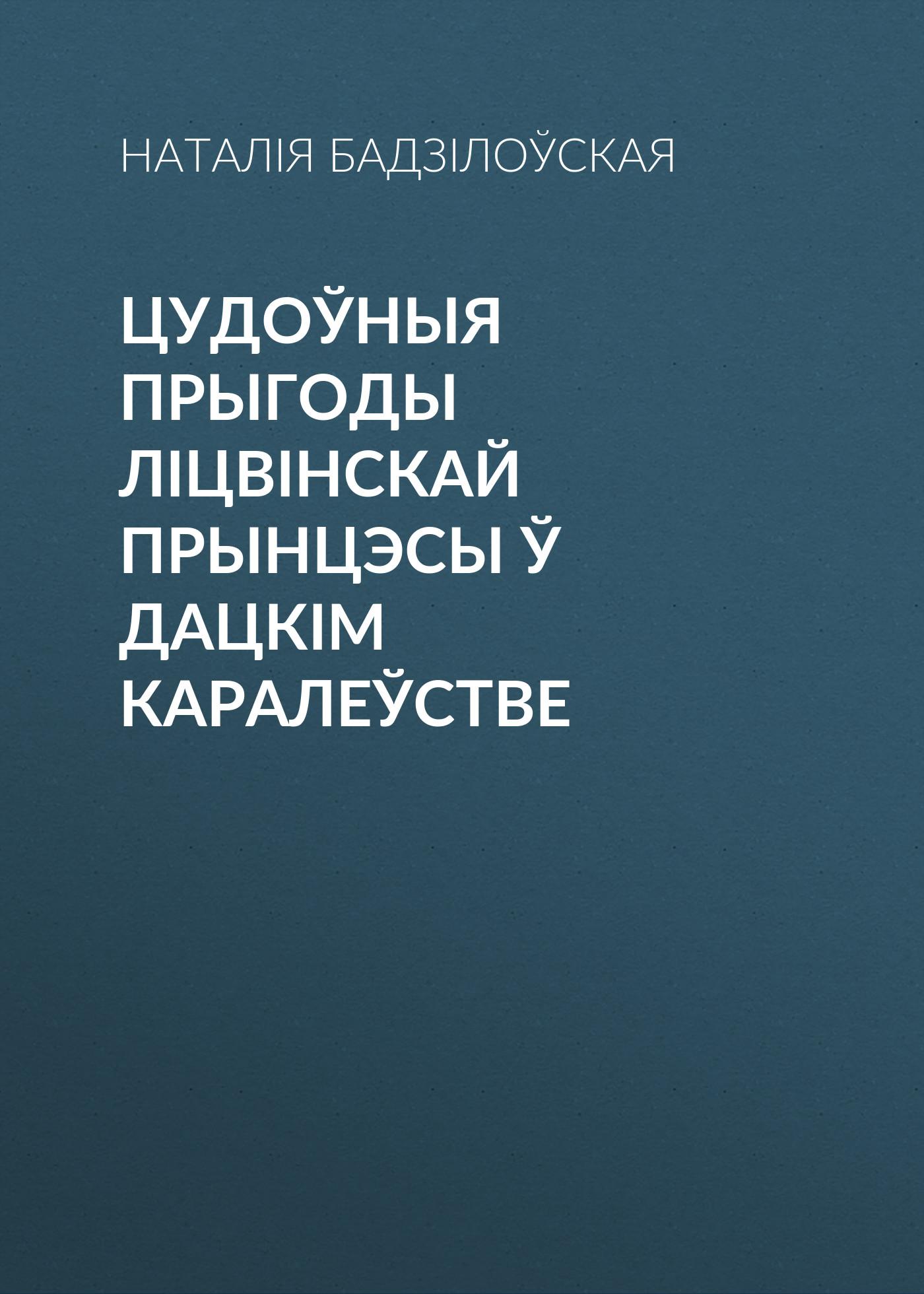 Наталія Бадзілоўская Цудоўныя прыгоды ліцвінскай прынцэсы ў Дацкім Каралеўстве оксана сайко майже казка