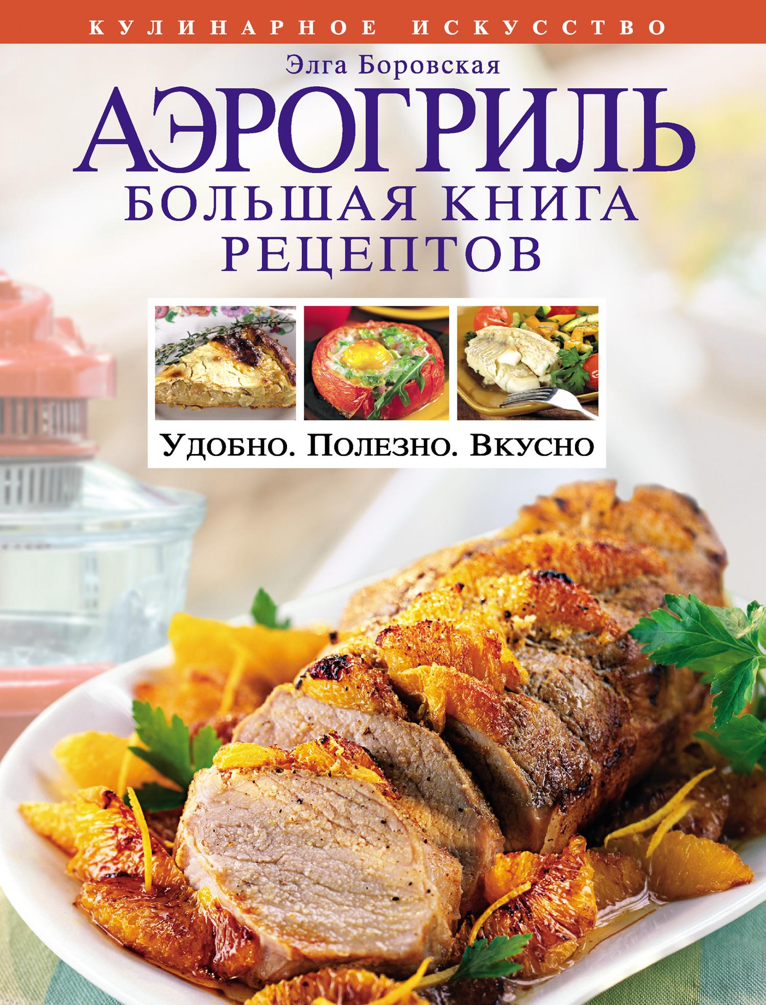 Элга Боровская Аэрогриль. Большая книга рецептов аэрогриль блюда на любой вкус