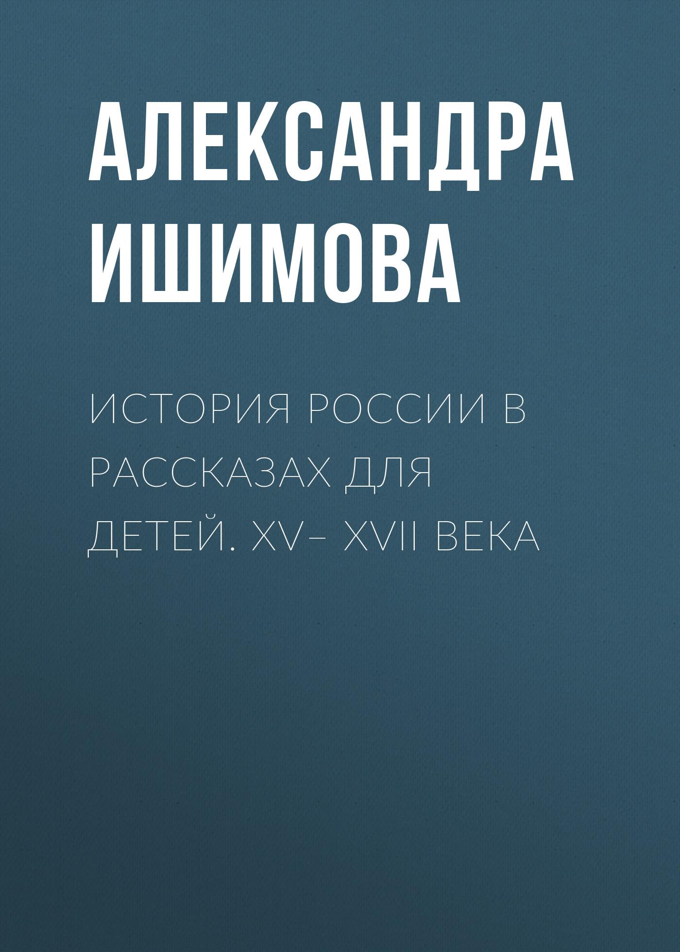 Александра Ишимова История России в рассказах для детей. XV– XVII века история россии для детей