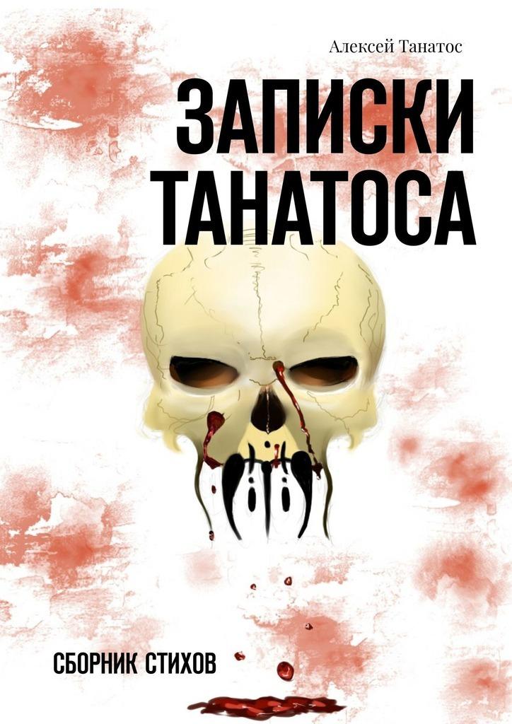 Алексей Игоревич Танатос Записки Танатоса. Сборник стихов