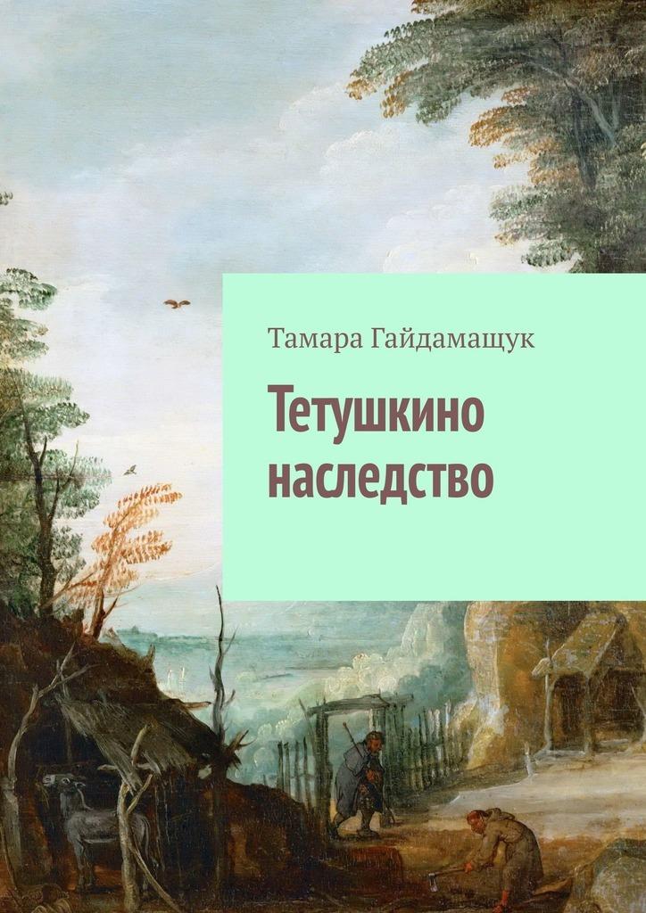 Тамара Гайдамащук Тетушкино наследство шумовская с душа в наследство