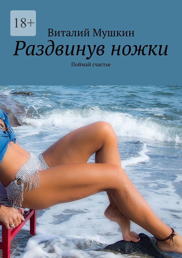 Виталий Мушкин Раздвинув ножки. Поймай счастье виталий мушкин идеальная женщина секс и семья