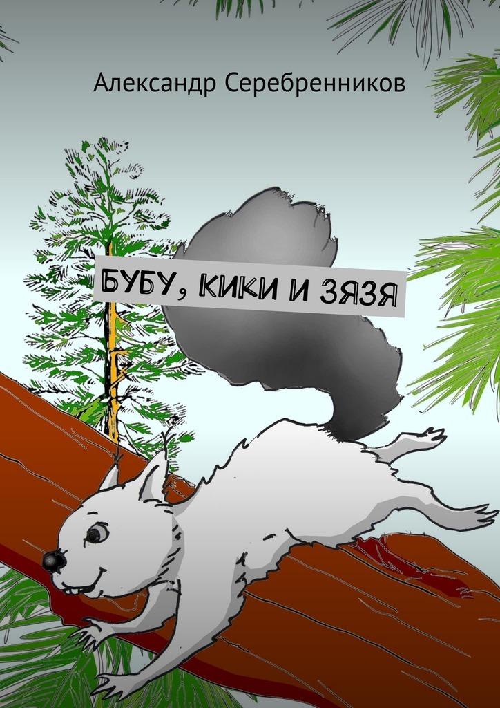 Александр Серебренников Бубу, Кики иЗязя александр евгеньевич чупин скоростник и