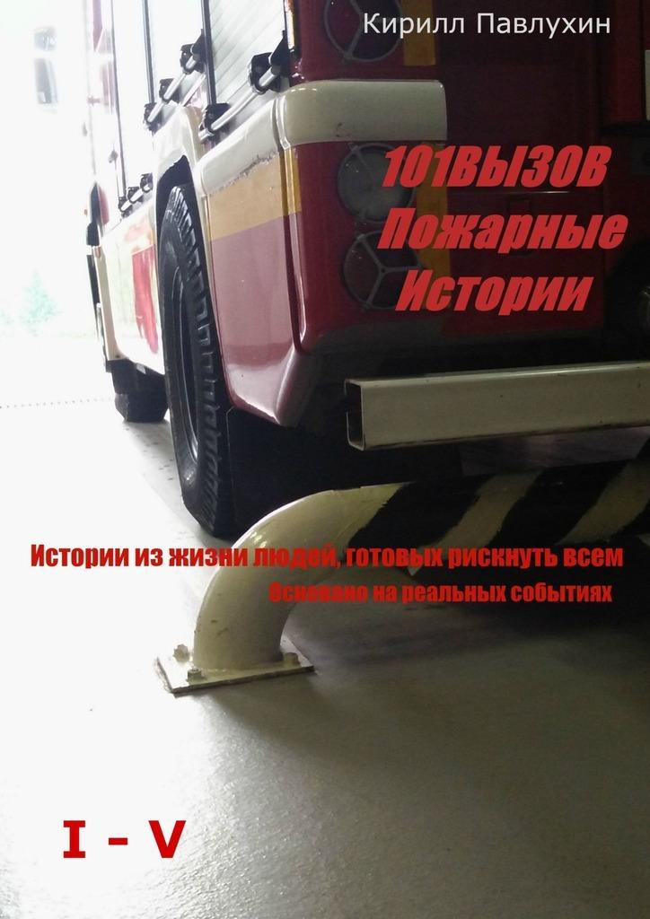 Кирилл Павлухин 101 вызов. Пожарные истории