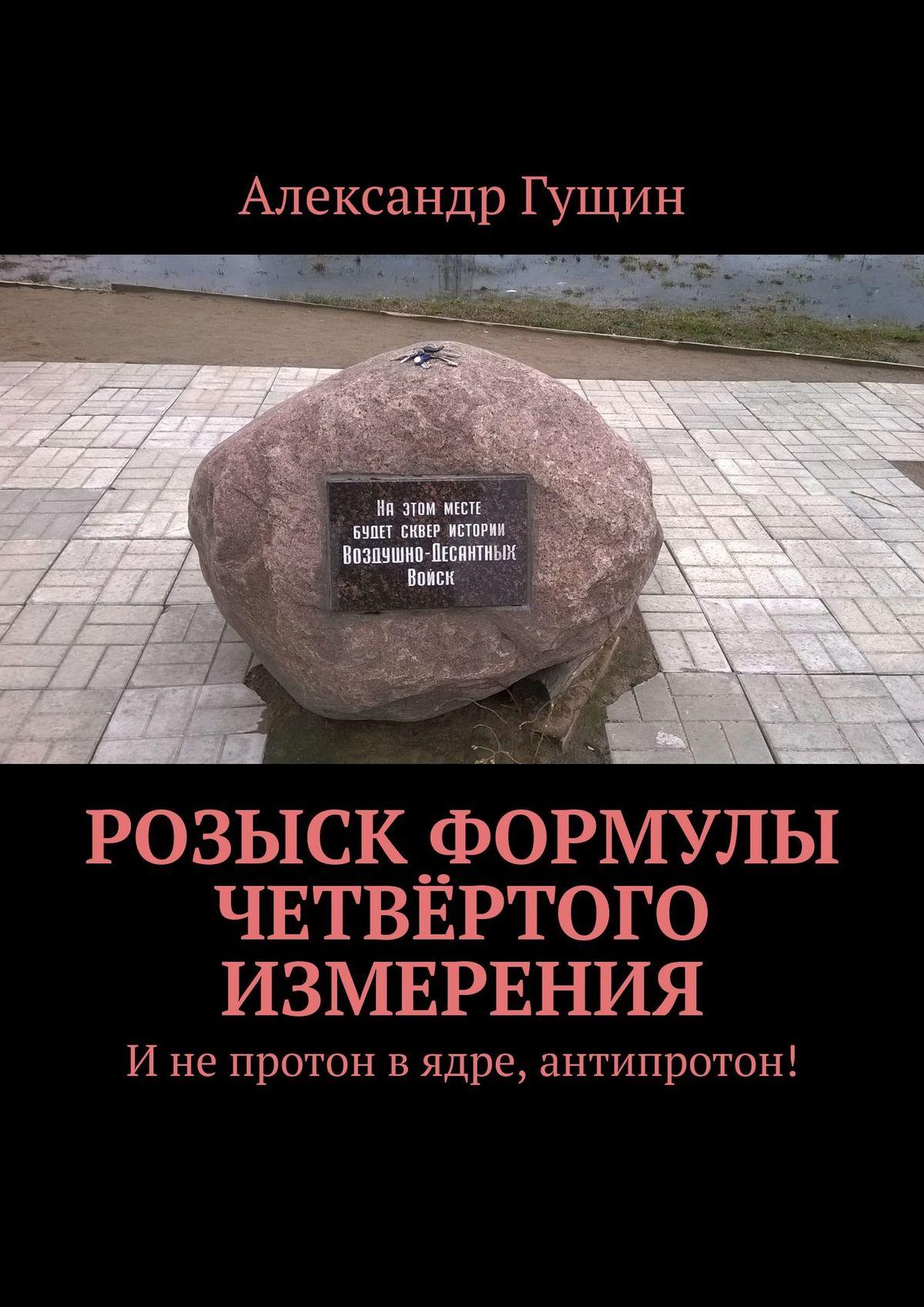 Александр Гущин Розыск формулы четвёртого измерения. Инепротон вядре, антипротон!