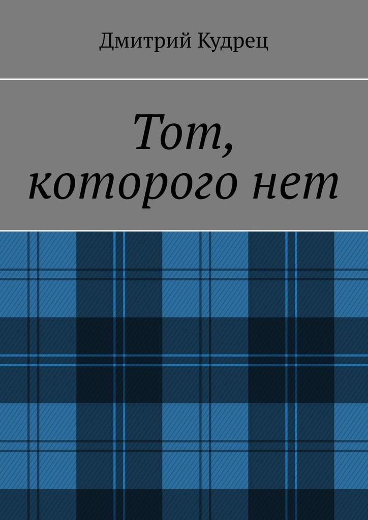 Дмитрий Кудрец Тот, которого нет дмитрий кудрец весёлый новый год