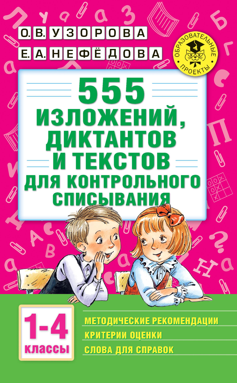 Ольга Узорова, Елена Нефедова «555 изложений, диктантов и текстов для контрольного списывания с методическими рекомендациями, критериями оценки, словами для справок. 1–4 классы»