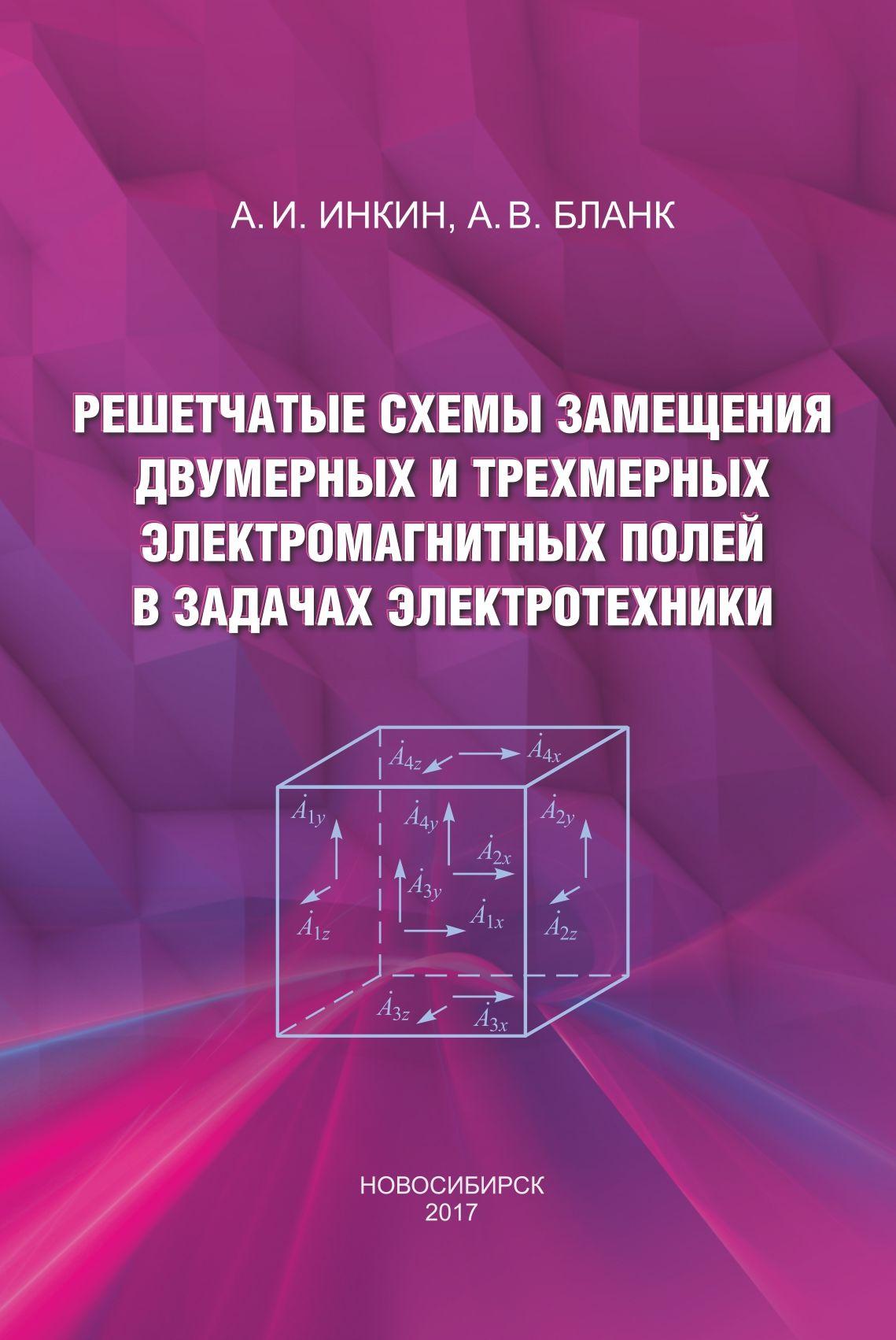 А. И. Инкин Решетчатые схемы замещения двумерных и трехмерных электромагнитных полей в задачах электротехники с м аполлонский моделирование и расчёт электромагнитных полей в технических устройствах том i
