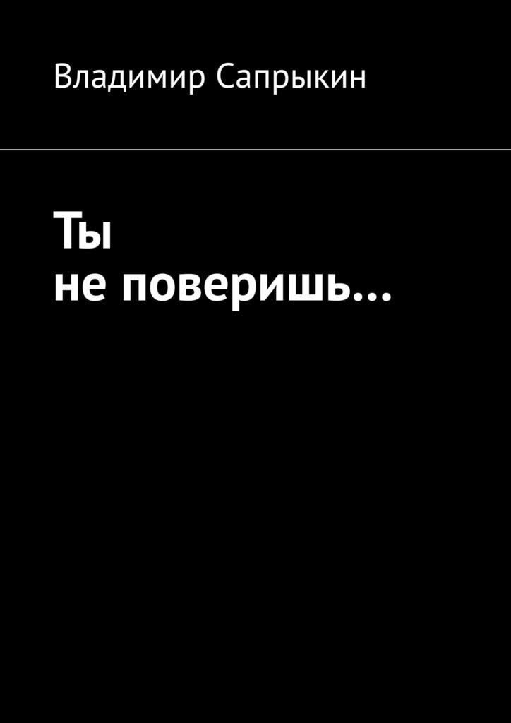 Владимир Сапрыкин Ты не поверишь… Прозаические миниатюры владимир михайлович сапрыкин про ежа и лесную моду пьеса