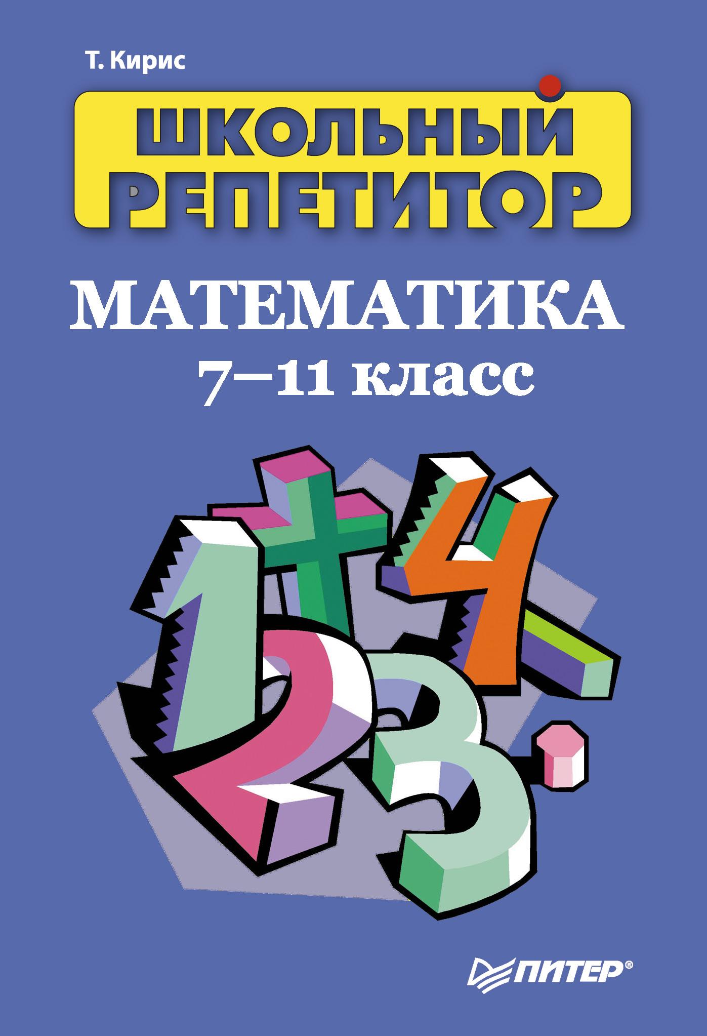 Татьяна Кирис Школьный репетитор. Математика. 7–11 класс