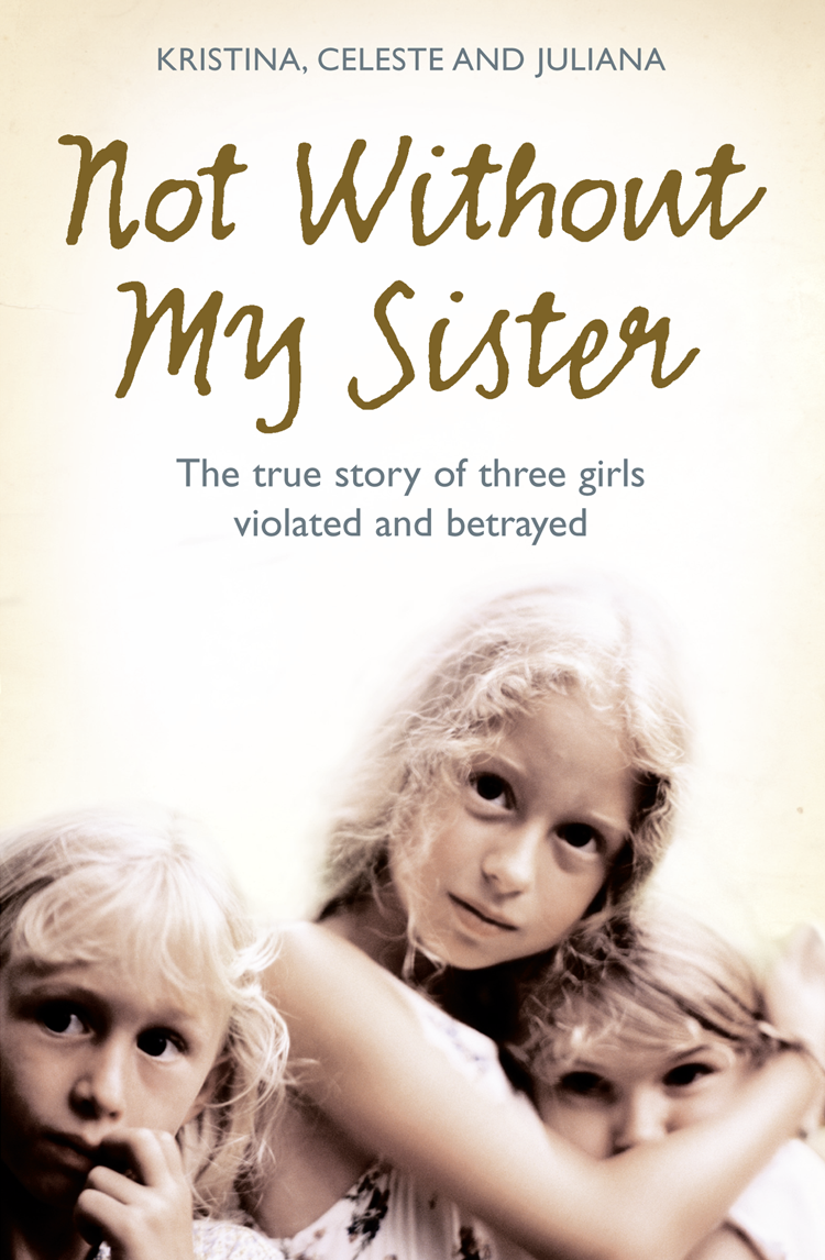Kristina Jones Not Without My Sister: The True Story of Three Girls Violated and Betrayed by Those They Trusted my sister