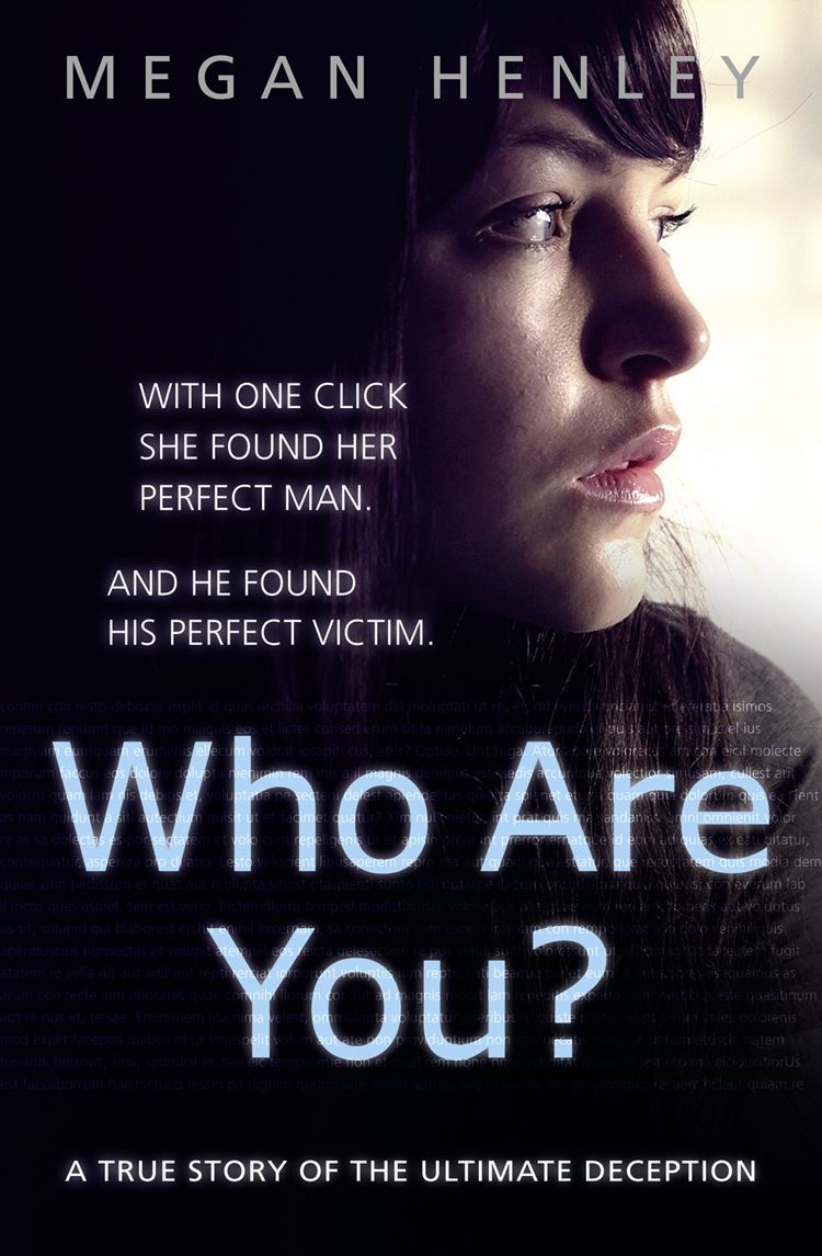 Megan Henley Who Are You?: With one click she found her perfect man. And he found his perfect victim. A true story of the ultimate deception.