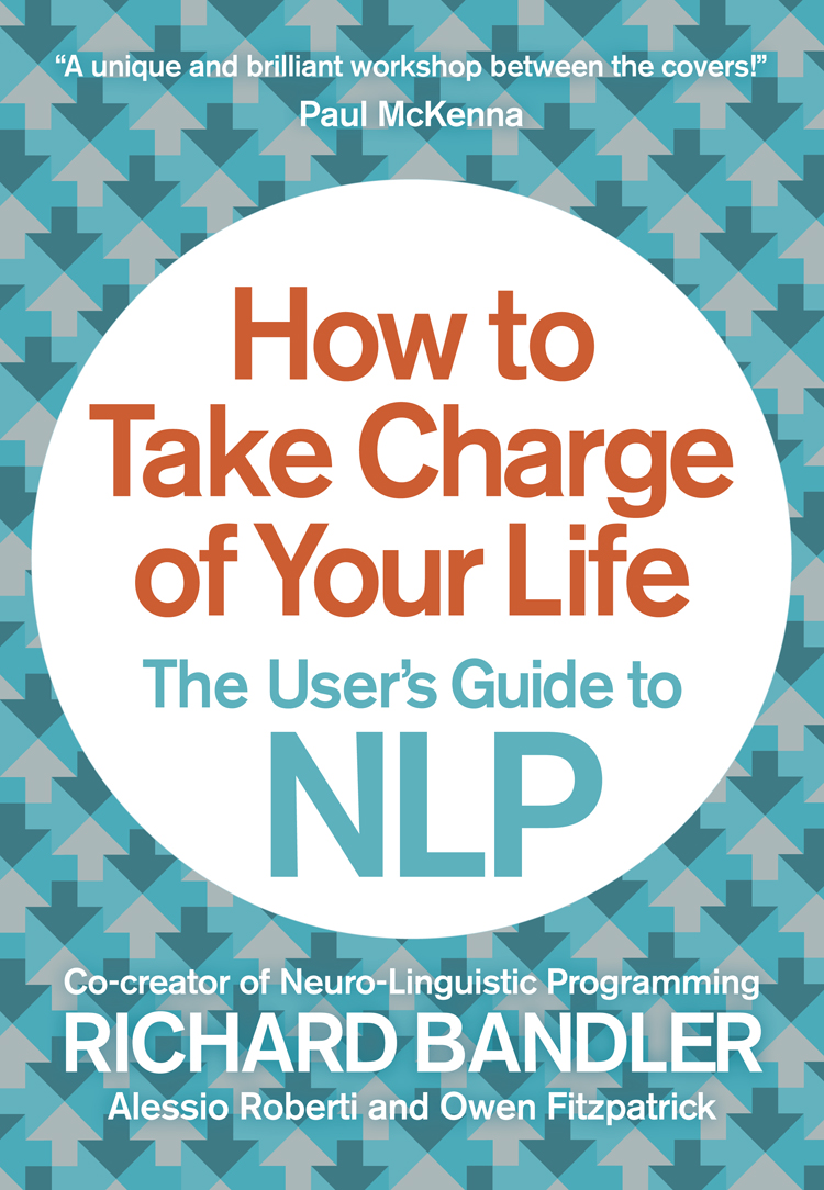 Richard Bandler How to Take Charge of Your Life: The User's Guide to NLP richard bandler get the life you want