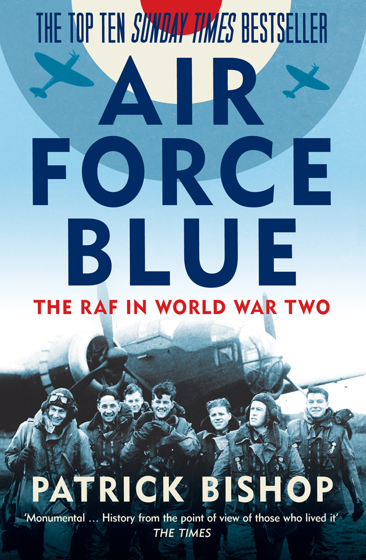 Patrick Bishop Air Force Blue: The RAF in World War Two – Spearhead of Victory