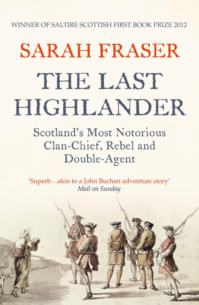 Sarah Fraser The Last Highlander: Scotland's Most Notorious Clan Chief, Rebel & Double Agent sarnea huntingwood agent most vengeful