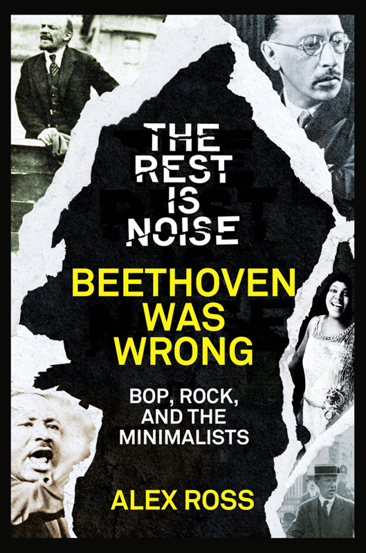 Alex Ross The Rest Is Noise Series: Beethoven Was Wrong: Bop, Rock, and the Minimalists alex ross the rest is noise series sunken cathedrals music at century's end