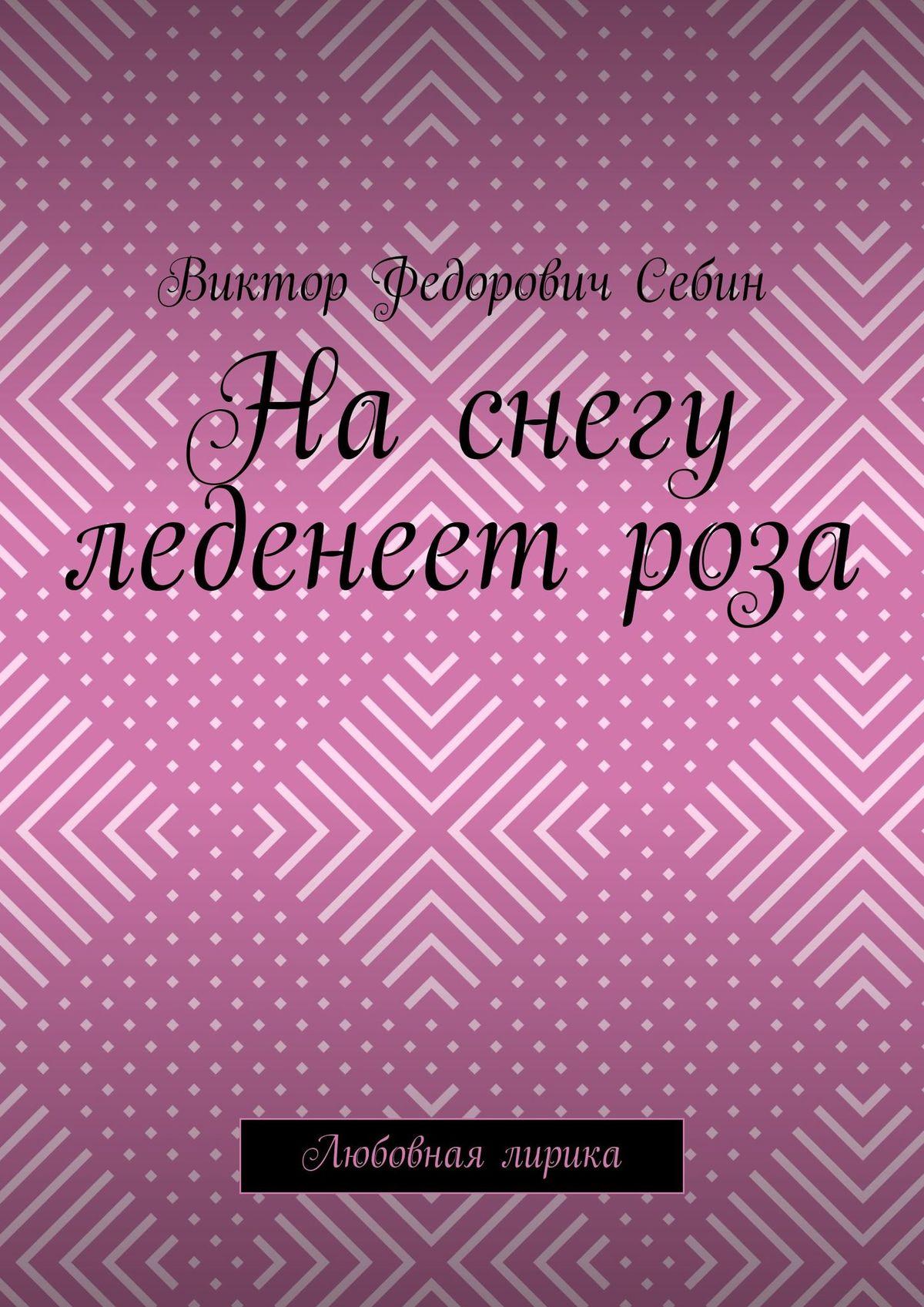 Виктор Федорович Себин На снегу леденеет роза. Любовная лирика виктор федорович себин на снегу леденеет роза любовная лирика