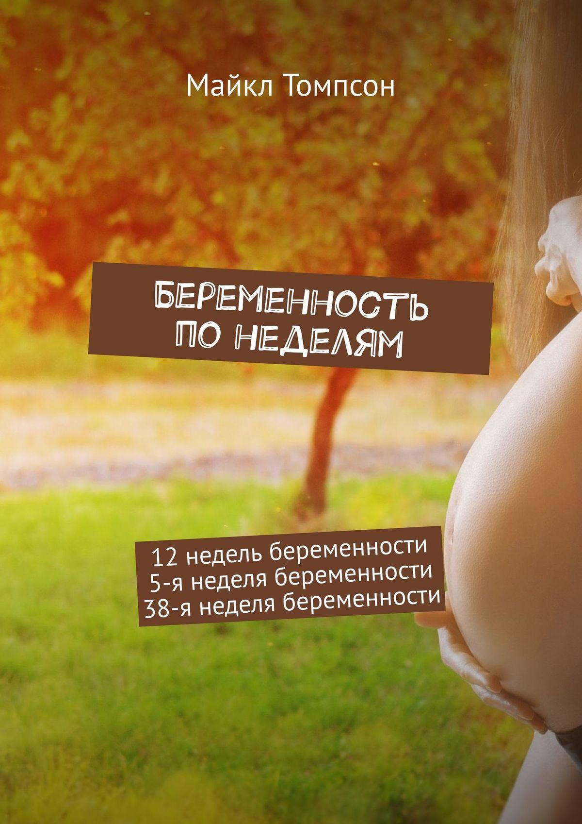 Майкл Томпсон Беременность понеделям. 12недель беременности. 5-янеделя беременности. 38-янеделя беременности средства против беременности