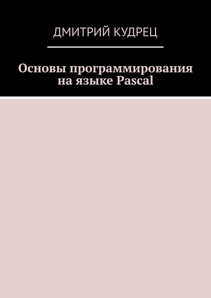 Дмитрий Кудрец Основы программирования на языке Pascal дмитрий кудрец основы языка html часть вторая