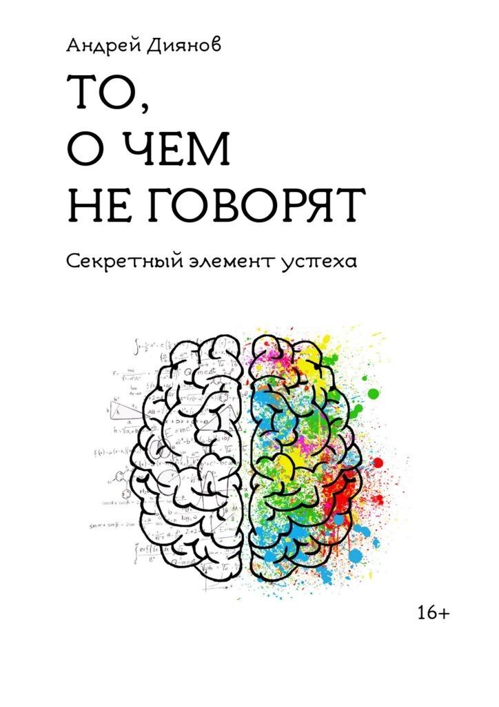Андрей Диянов То, о чем не говорят. Секретный элемент успеха о чём речь