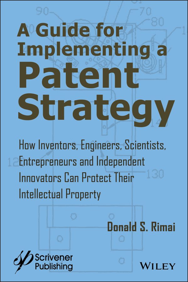 Donald Rimai S. A Guide for Implementing a Patent Strategy. How Inventors, Engineers, Scientists, Entrepreneurs, and Independent Innovators Can Protect Their Intellectual Property hoschette john a the career guide book for engineers