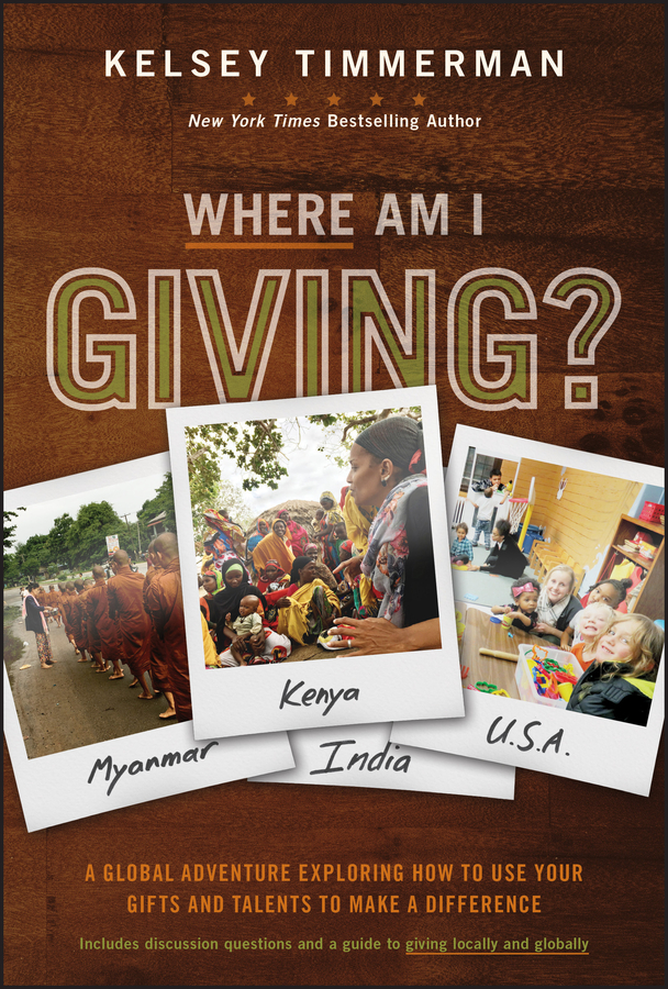 Kelsey Timmerman Where Am I Giving: A Global Adventure Exploring How to Use Your Gifts and Talents to Make a Difference angelica berrie a passion for giving tools and inspiration for creating a charitable foundation