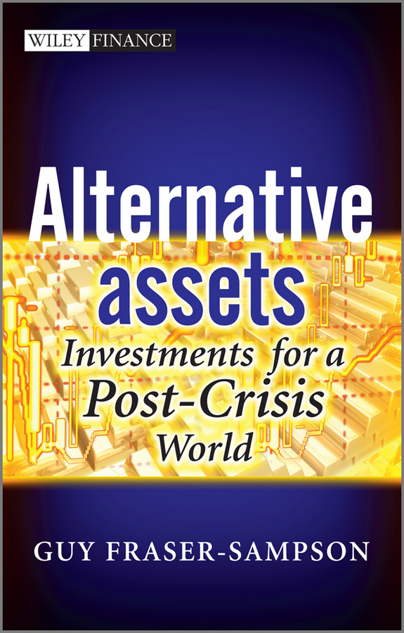 Guy Fraser-Sampson Alternative Assets. Investments for a Post-Crisis World sona blessing alternative alternatives risk returns and investment strategy