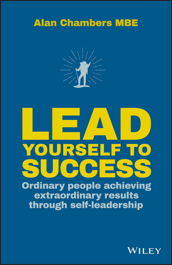 Alan Chambers Lead Yourself to Success. Ordinary People Achieving Extraordinary Results Through Self-leadership paul r lawrence driven to lead good bad and misguided leadership