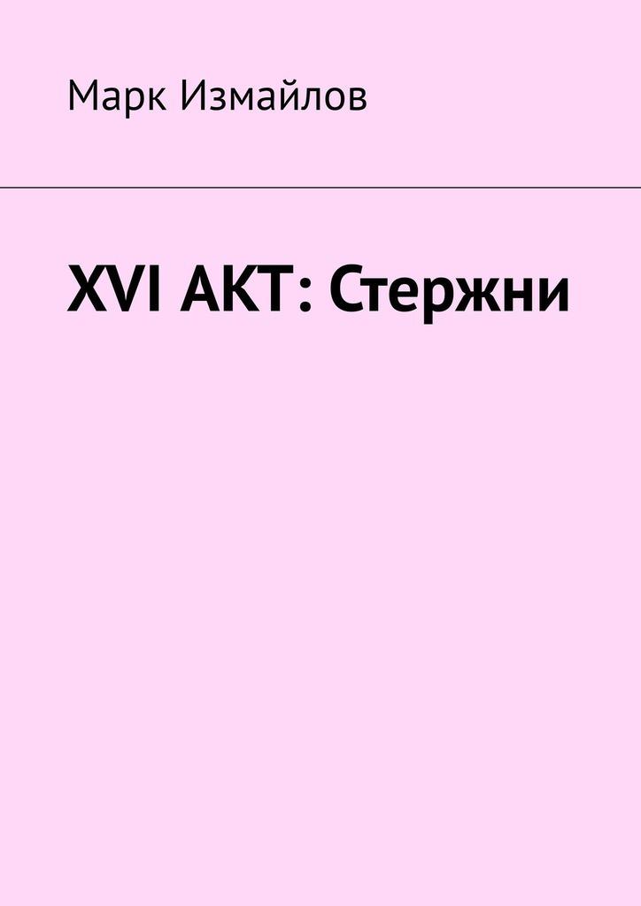 Марк Измайлов XVI акт: Стержни марк измайлов xvi акт