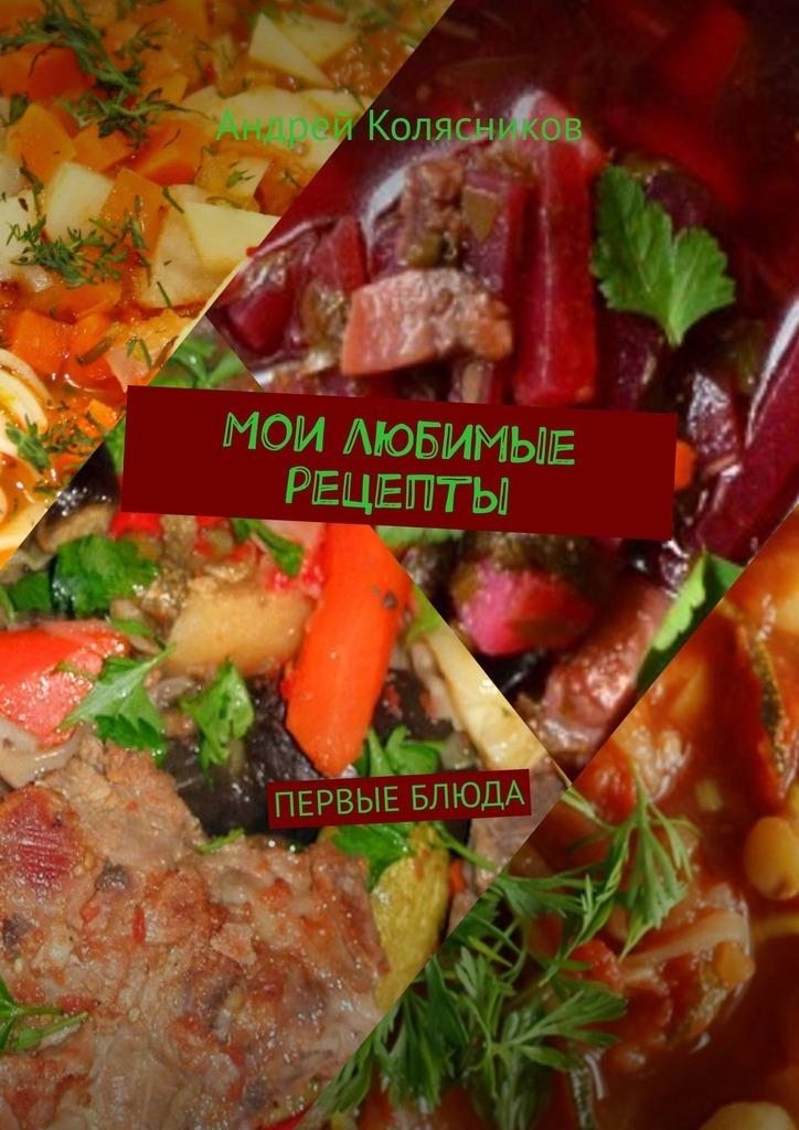 Андрей Колясников Мои любимые рецепты. Первые блюда