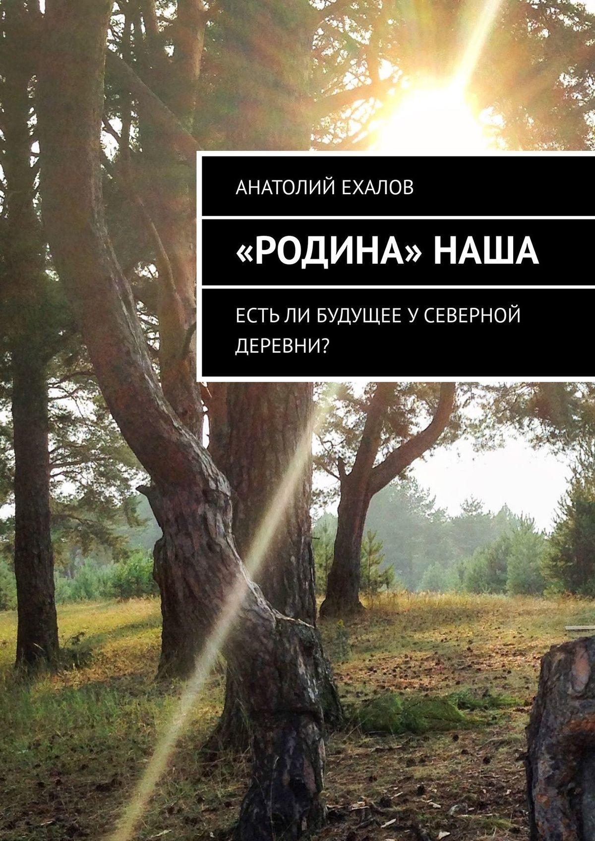 Анатолий Ехалов «Родина» наша. Естьли будущее усеверной деревни? цена 2017