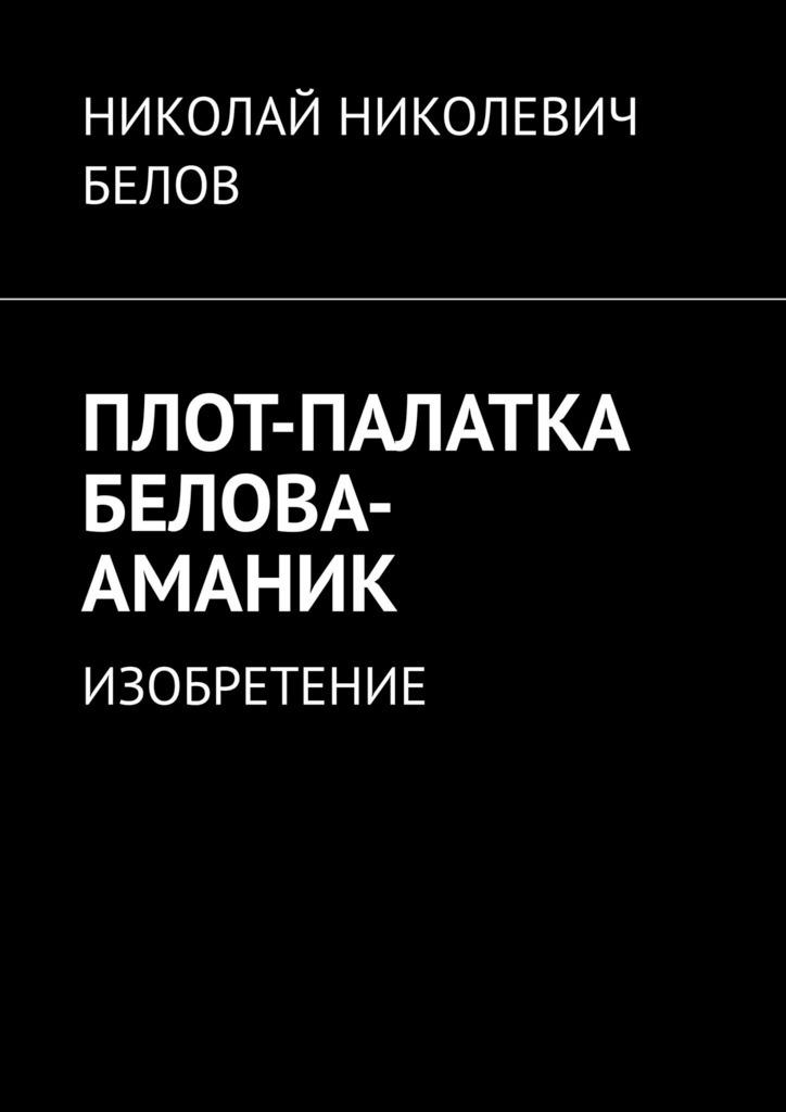 НИКОЛАЙ НИКОЛЕВИЧ БЕЛОВ ПЛОТ-ПАЛАТКА БЕЛОВА-АМАНИК. ИЗОБРЕТЕНИЕ