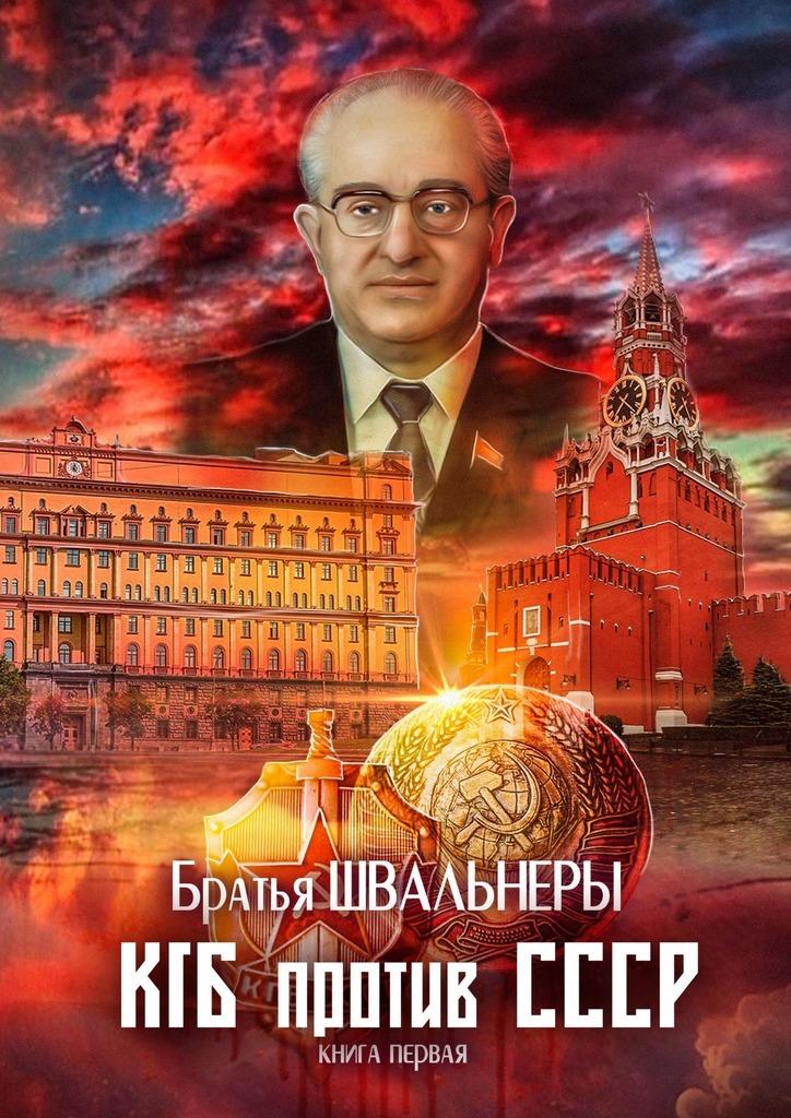 Братья Швальнеры КГБ против СССР. Книга первая