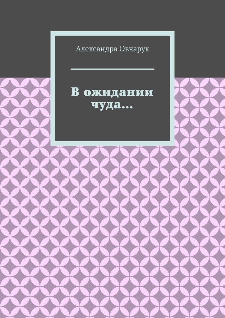 Александра Овчарук В ожидании чуда… соло чуда стихи