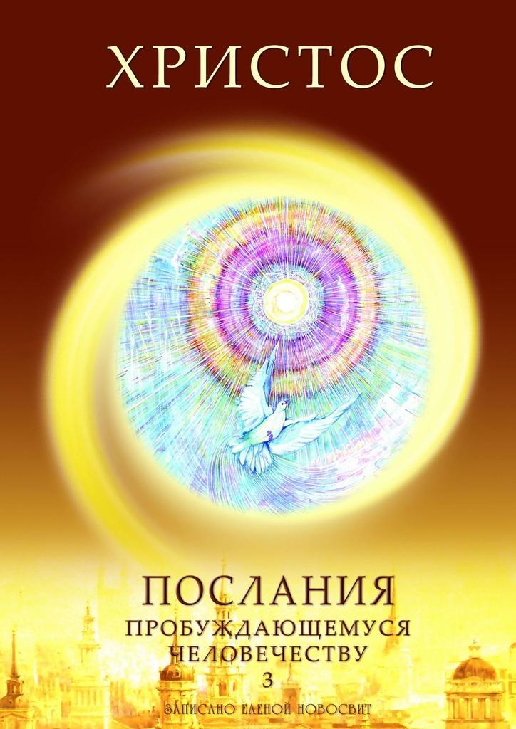 Елена Новосвит Христос. Послания пробуждающемуся человечеству. Книга 3. Новое Слово цена и фото