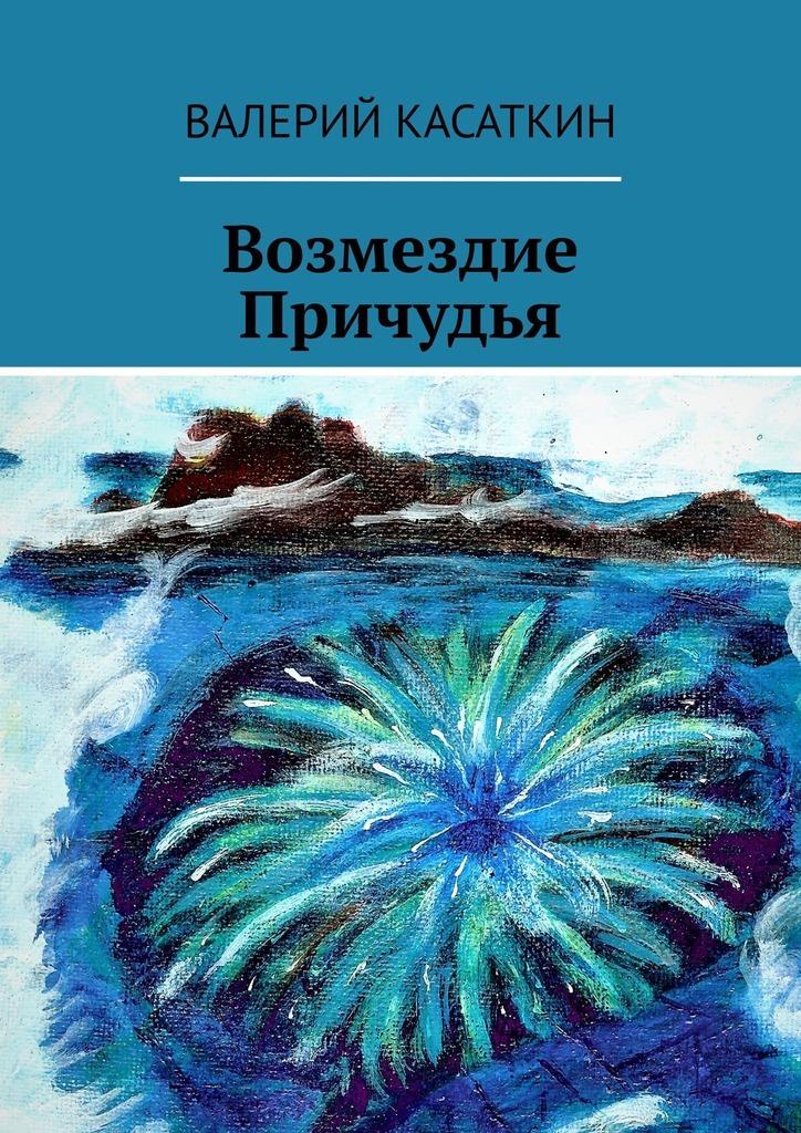 Валерий Касаткин Возмездие Причудья арнольд кэролайн микрорешения проверенный путь к достижению больших целей