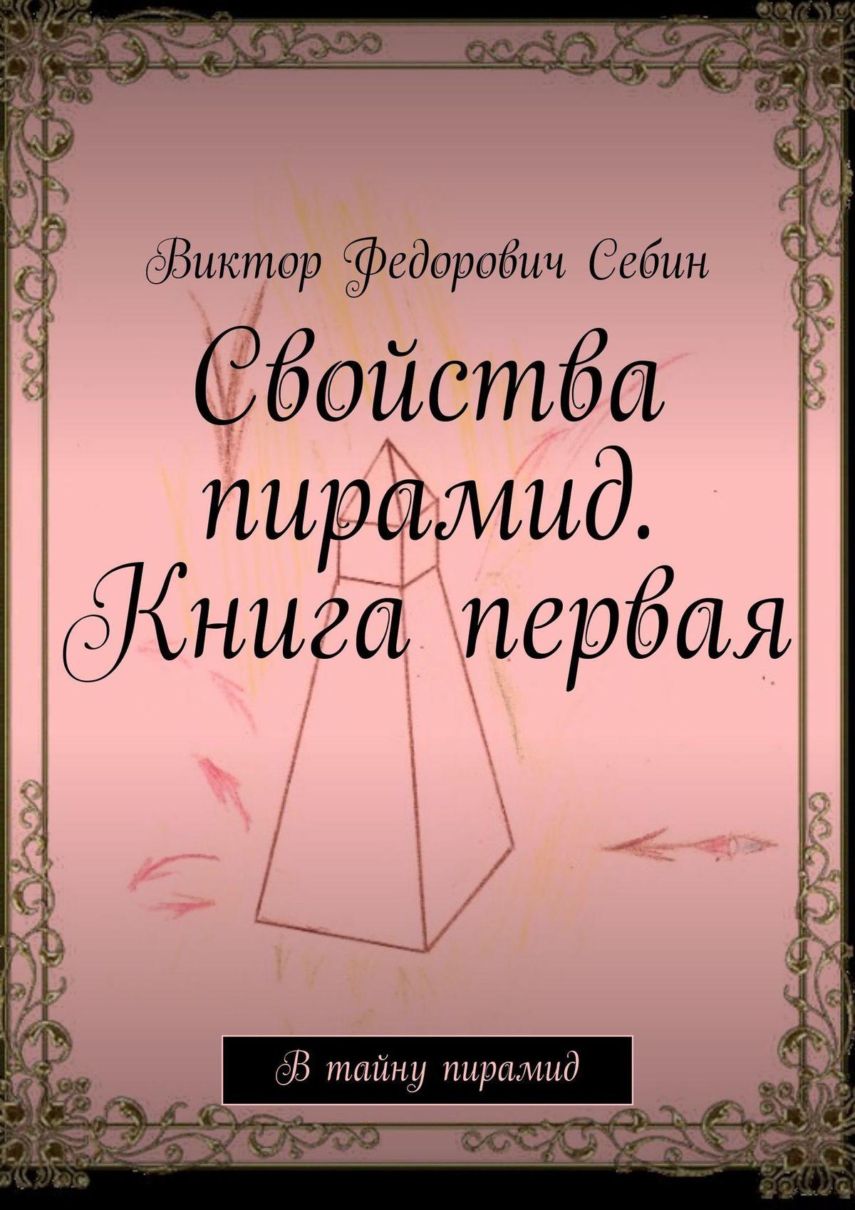 Виктор Федорович Себин Свойства пирамид. Книга первая. Втайну пирамид виктор федорович себин на снегу леденеет роза любовная лирика